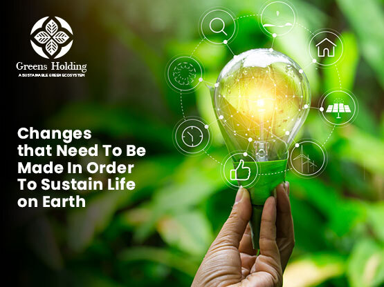 Changes That Need To Be Made In Order To Sustain Life On Earth